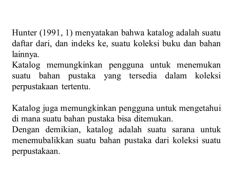 Hunter (1991, 1) menyatakan bahwa katalog adalah suatu daftar dari, dan indeks ke, suatu koleksi buku dan bahan lainnya.