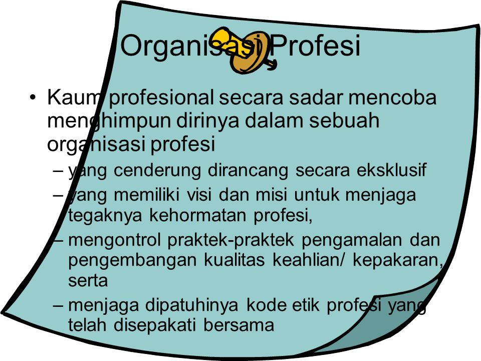 Organisasi Profesi Kaum profesional secara sadar mencoba menghimpun dirinya dalam sebuah organisasi profesi.