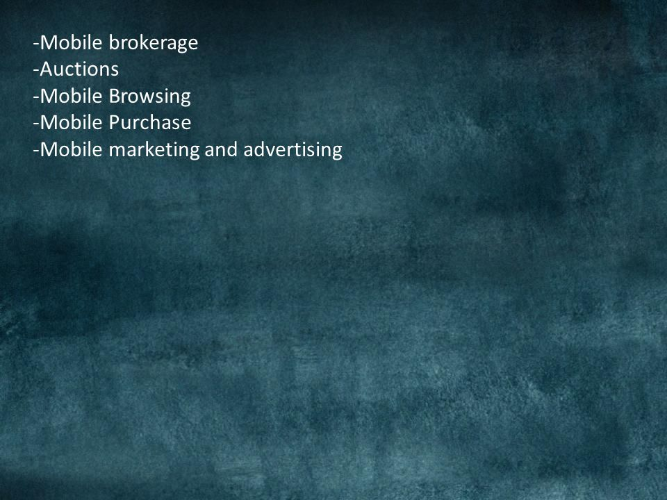 -Mobile brokerage -Auctions -Mobile Browsing -Mobile Purchase -Mobile marketing and advertising