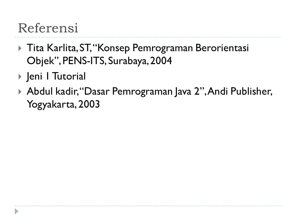 Referensi Tita Karlita, ST, Konsep Pemrograman Berorientasi Objek , PENS-ITS, Surabaya, 2004. Jeni 1 Tutorial.