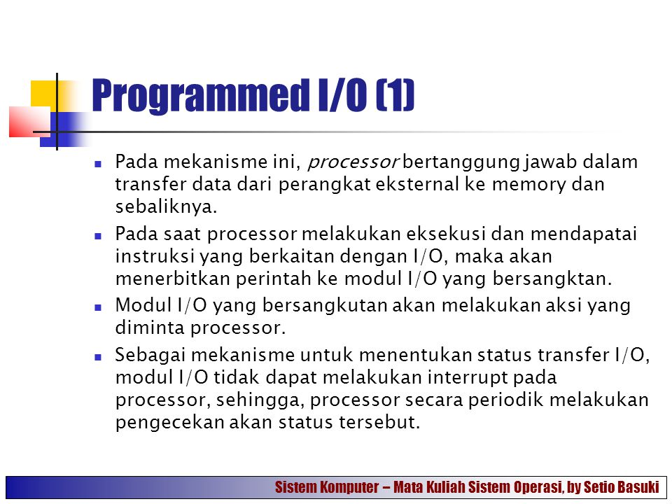 Programmed I/O (1) Pada mekanisme ini, processor bertanggung jawab dalam transfer data dari perangkat eksternal ke memory dan sebaliknya.