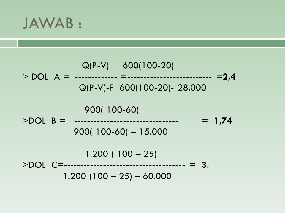 JAWAB : Q(P-V) 600(100-20) > DOL A = ------------- =-------------------------- =2,4. Q(P-V)-F 600(100-20)- 28.000.