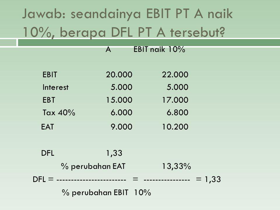 Jawab: seandainya EBIT PT A naik 10%, berapa DFL PT A tersebut