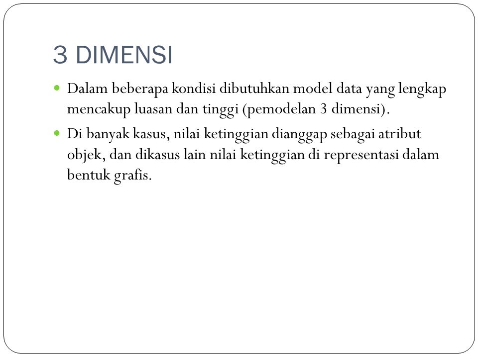 3 DIMENSI Dalam beberapa kondisi dibutuhkan model data yang lengkap mencakup luasan dan tinggi (pemodelan 3 dimensi).