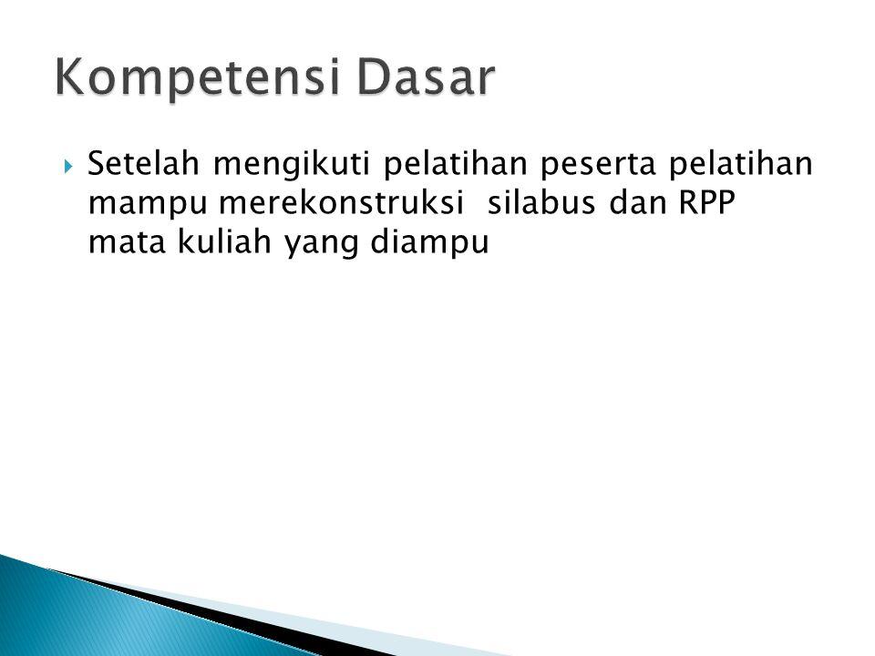 Kompetensi Dasar Setelah mengikuti pelatihan peserta pelatihan mampu merekonstruksi silabus dan RPP mata kuliah yang diampu.