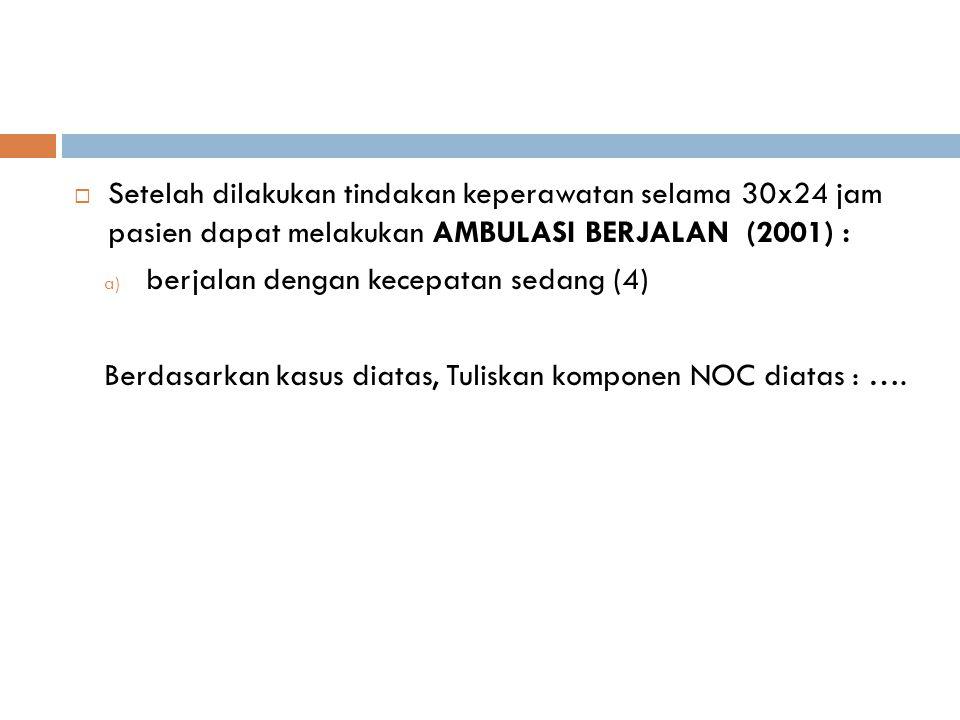 Setelah dilakukan tindakan keperawatan selama 30x24 jam pasien dapat melakukan AMBULASI BERJALAN (2001) :