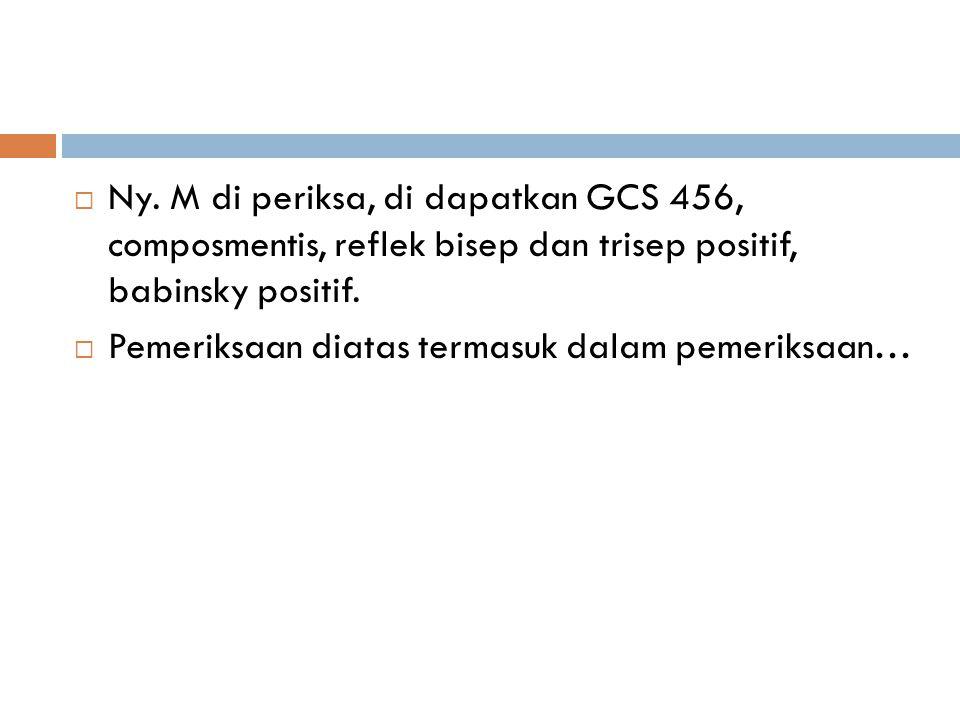 Ny. M di periksa, di dapatkan GCS 456, composmentis, reflek bisep dan trisep positif, babinsky positif.