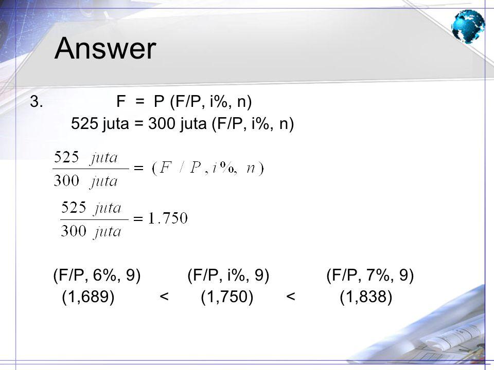 Answer 3. F = P (F/P, i%, n) 525 juta = 300 juta (F/P, i%, n)