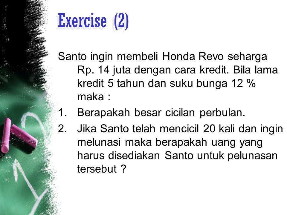 Exercise (2) Santo ingin membeli Honda Revo seharga Rp. 14 juta dengan cara kredit. Bila lama kredit 5 tahun dan suku bunga 12 % maka :