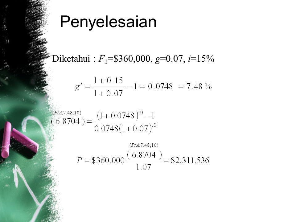 Penyelesaian Diketahui : F1=$360,000, g=0.07, i=15% (P/A,7.48,10)