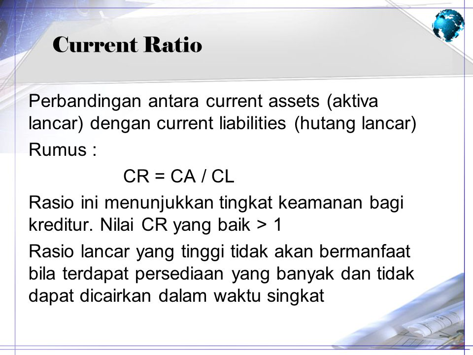 Current Ratio Perbandingan antara current assets (aktiva lancar) dengan current liabilities (hutang lancar)