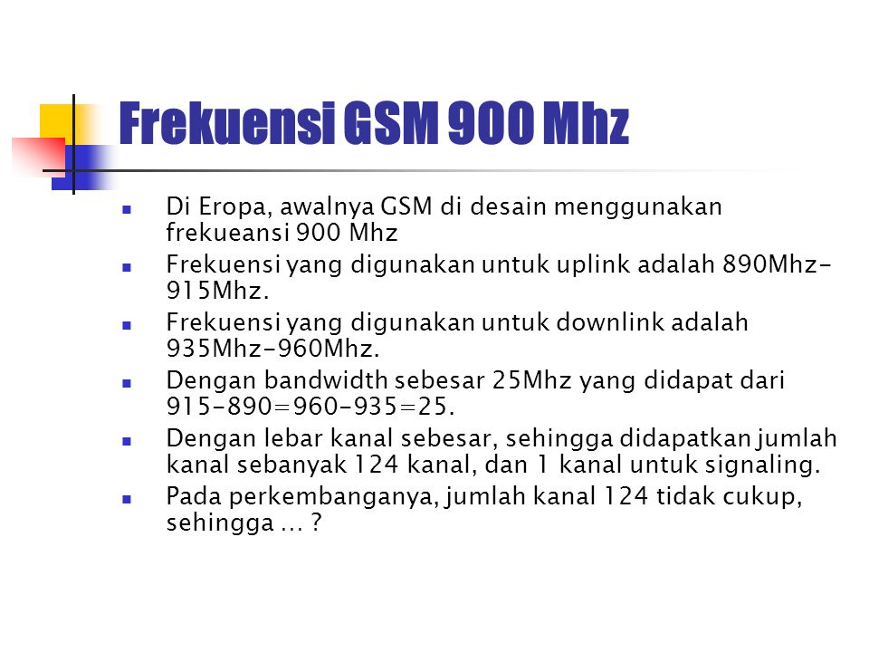 Frekuensi GSM 900 Mhz Di Eropa, awalnya GSM di desain menggunakan frekueansi 900 Mhz. Frekuensi yang digunakan untuk uplink adalah 890Mhz-915Mhz.