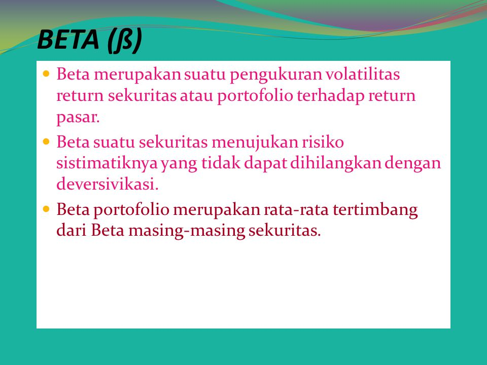 BETA (ß) Beta merupakan suatu pengukuran volatilitas return sekuritas atau portofolio terhadap return pasar.