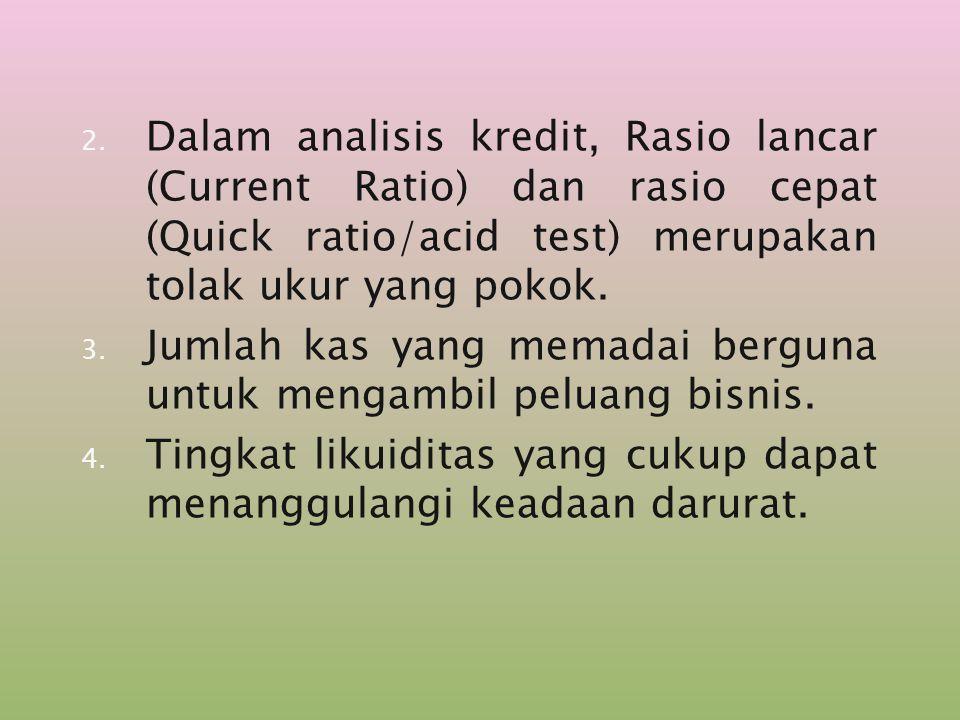 Dalam analisis kredit, Rasio lancar (Current Ratio) dan rasio cepat (Quick ratio/acid test) merupakan tolak ukur yang pokok.