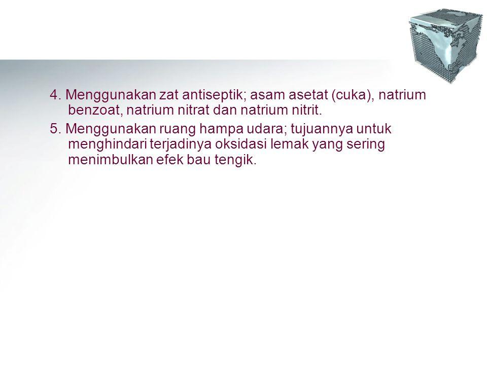 4. Menggunakan zat antiseptik; asam asetat (cuka), natrium benzoat, natrium nitrat dan natrium nitrit.
