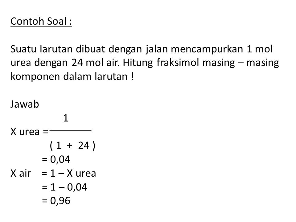Contoh Soal : Suatu larutan dibuat dengan jalan mencampurkan 1 mol. urea dengan 24 mol air. Hitung fraksimol masing – masing.