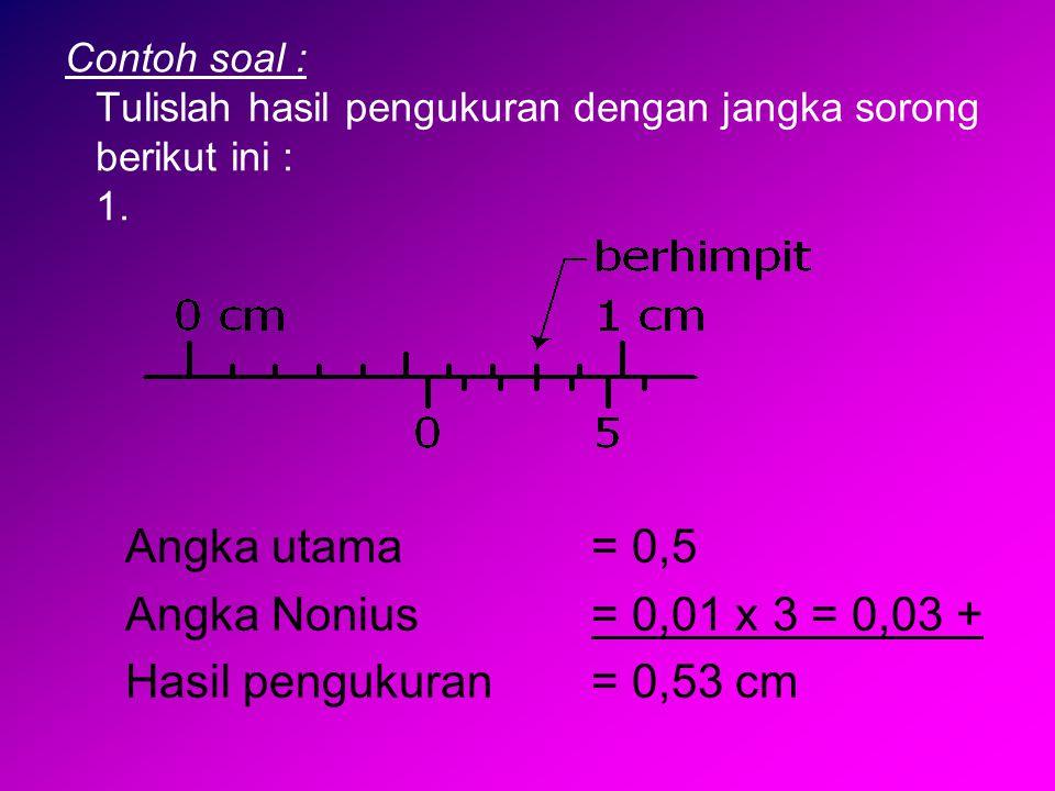 Angka utama = 0,5 Angka Nonius = 0,01 x 3 = 0,03 +
