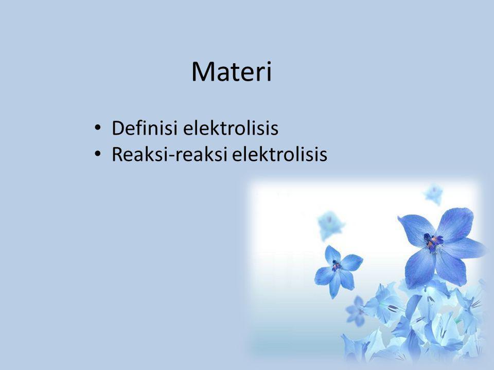 Materi Definisi elektrolisis Reaksi-reaksi elektrolisis