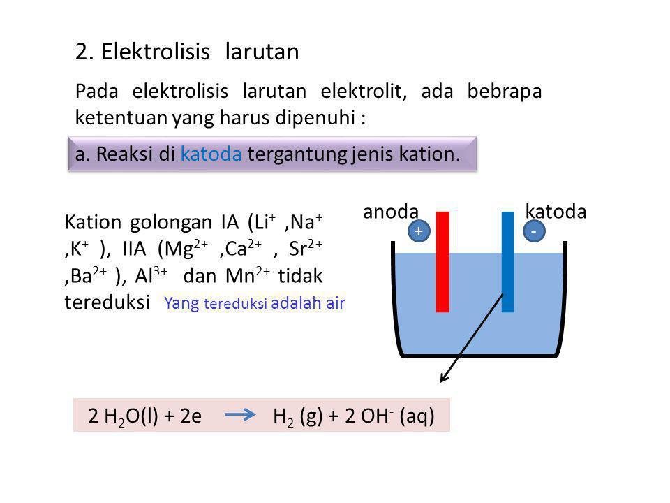 2. Elektrolisis larutan Pada elektrolisis larutan elektrolit, ada bebrapa ketentuan yang harus dipenuhi :