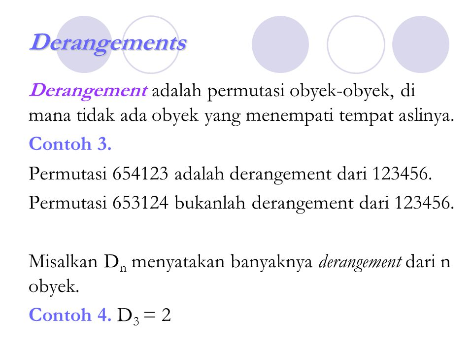 Derangements Derangement adalah permutasi obyek-obyek, di mana tidak ada obyek yang menempati tempat aslinya.
