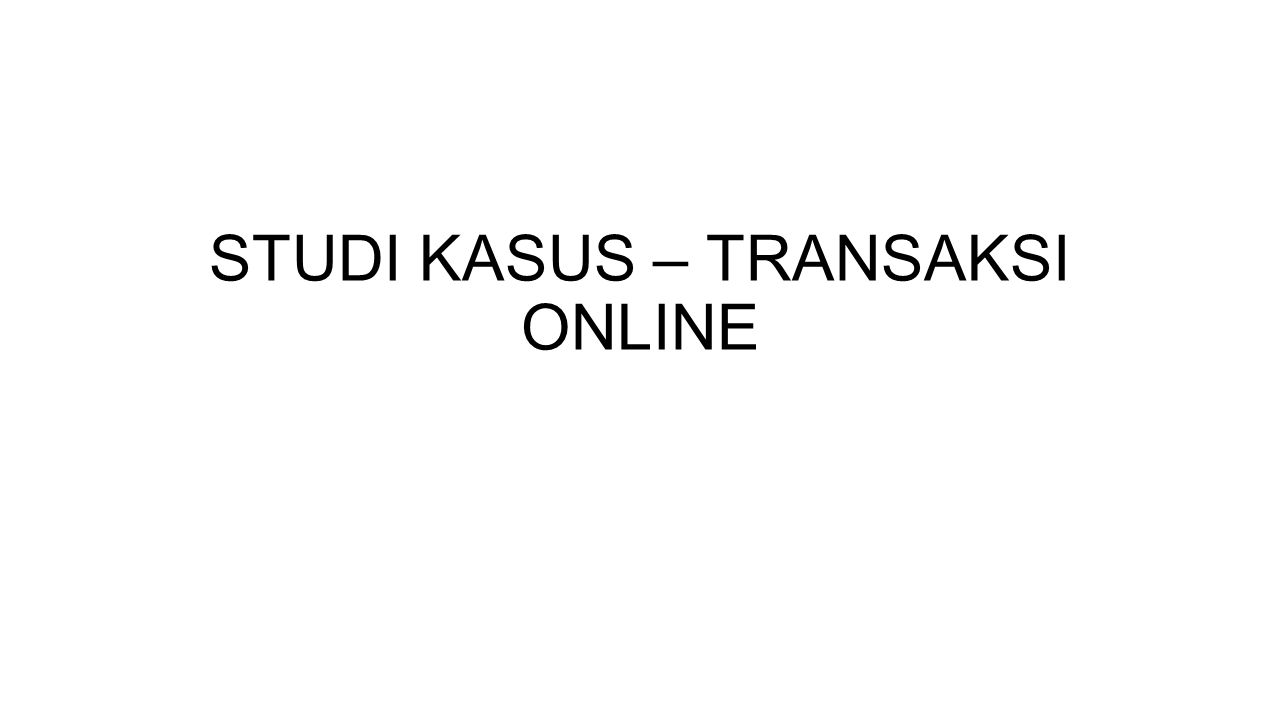 STUDI KASUS – TRANSAKSI ONLINE