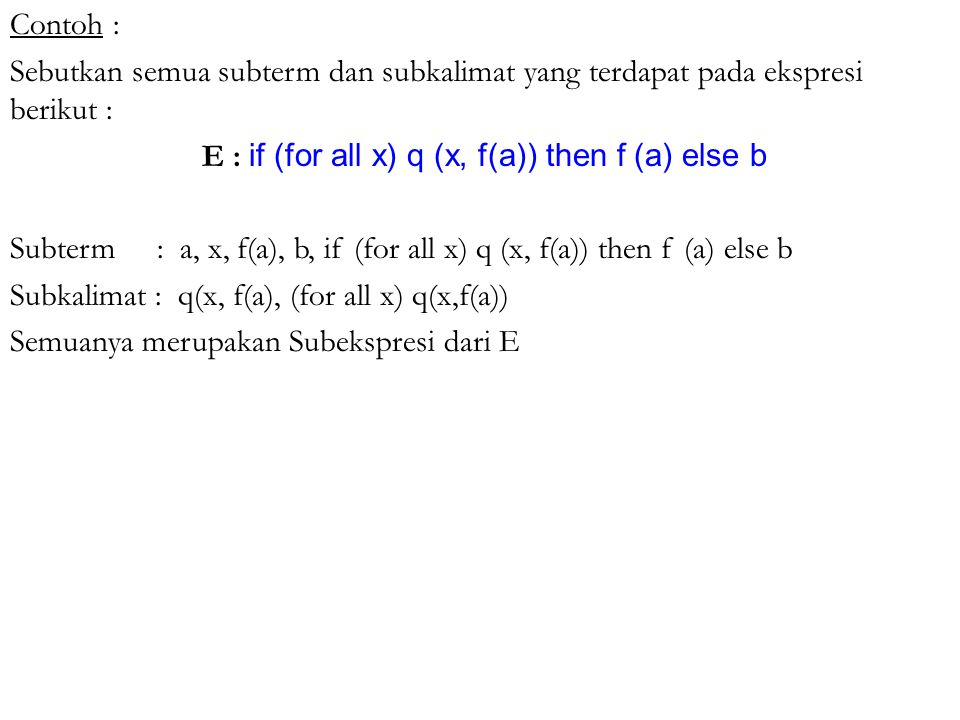 Contoh : Sebutkan semua subterm dan subkalimat yang terdapat pada ekspresi berikut : E : if (for all x) q (x, f(a)) then f (a) else b Subterm : a, x, f(a), b, if (for all x) q (x, f(a)) then f (a) else b Subkalimat : q(x, f(a), (for all x) q(x,f(a)) Semuanya merupakan Subekspresi dari E