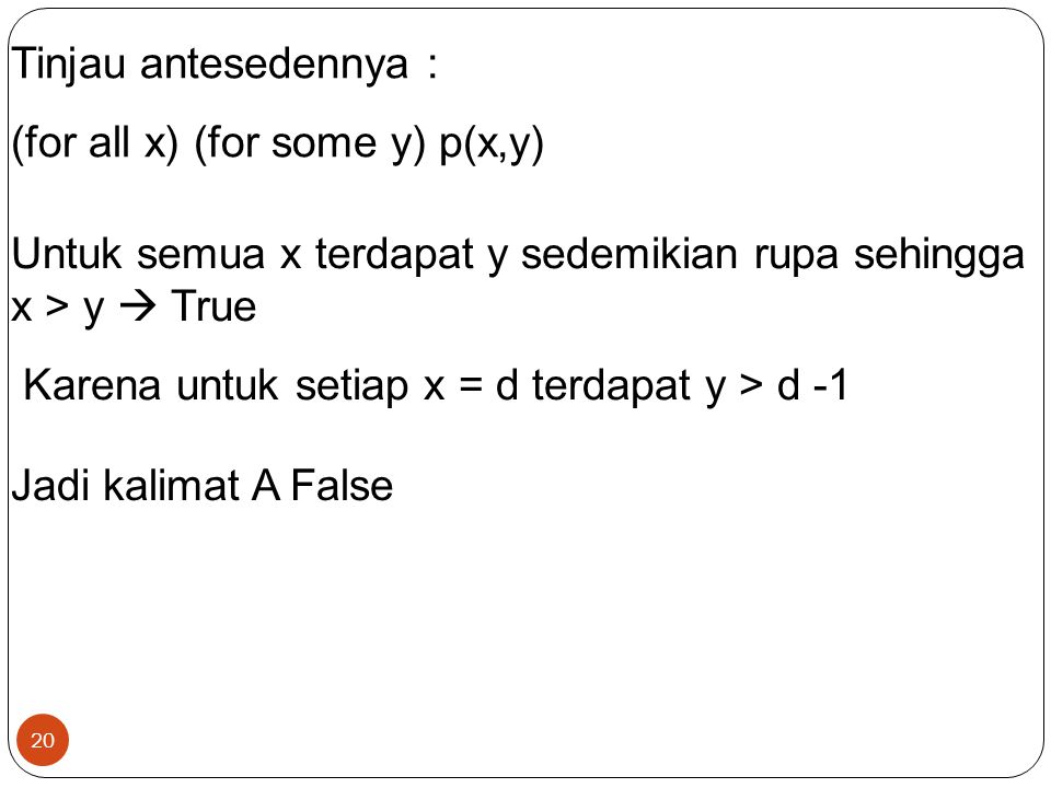 Tinjau antesedennya : (for all x) (for some y) p(x,y) Untuk semua x terdapat y sedemikian rupa sehingga x > y  True.