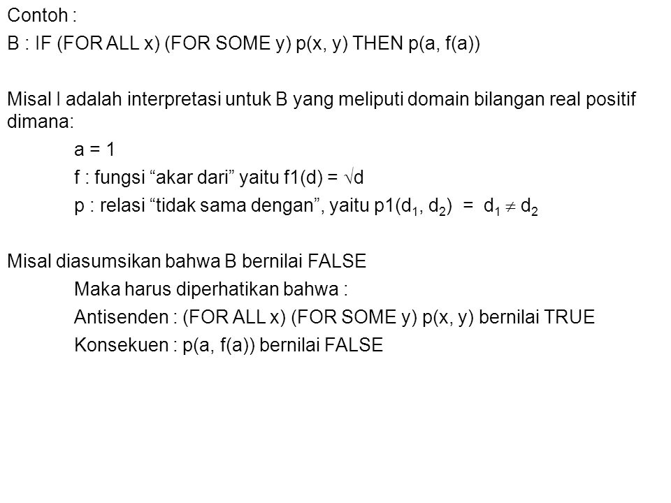 Contoh : B : IF (FOR ALL x) (FOR SOME y) p(x, y) THEN p(a, f(a)) Misal I adalah interpretasi untuk B yang meliputi domain bilangan real positif dimana: a = 1 f : fungsi akar dari yaitu f1(d) = d p : relasi tidak sama dengan , yaitu p1(d1, d2) = d1  d2 Misal diasumsikan bahwa B bernilai FALSE Maka harus diperhatikan bahwa : Antisenden : (FOR ALL x) (FOR SOME y) p(x, y) bernilai TRUE Konsekuen : p(a, f(a)) bernilai FALSE