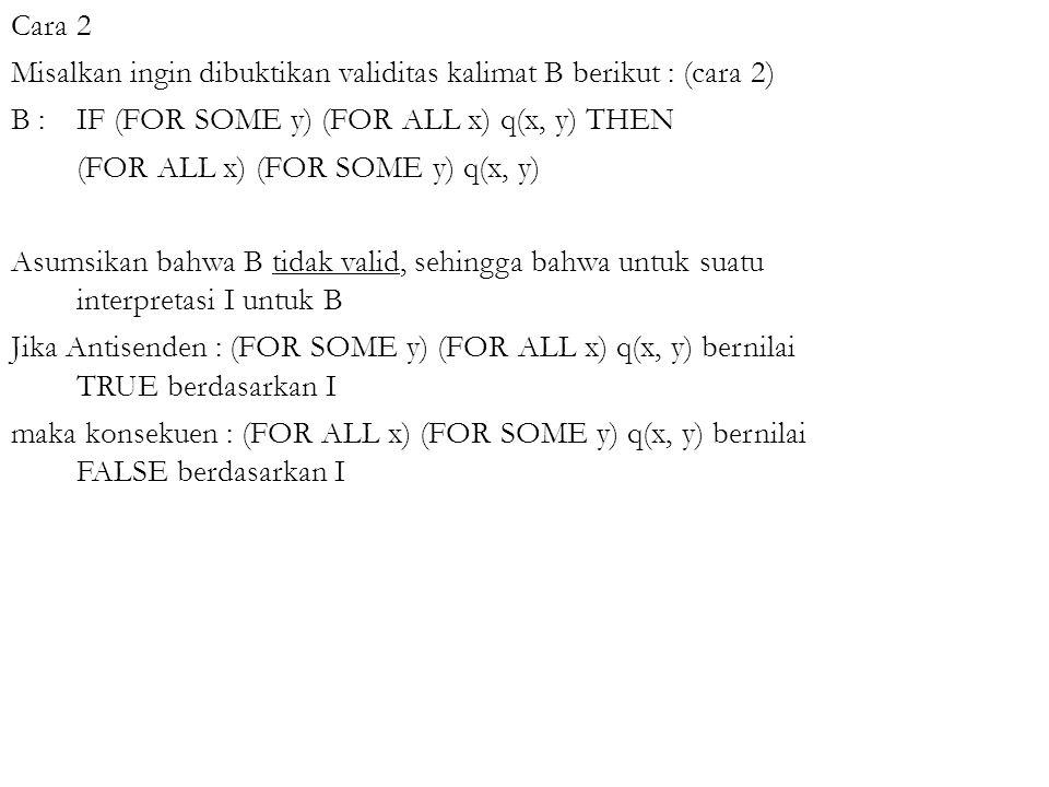 Cara 2 Misalkan ingin dibuktikan validitas kalimat B berikut : (cara 2) B : IF (FOR SOME y) (FOR ALL x) q(x, y) THEN (FOR ALL x) (FOR SOME y) q(x, y) Asumsikan bahwa B tidak valid, sehingga bahwa untuk suatu interpretasi I untuk B Jika Antisenden : (FOR SOME y) (FOR ALL x) q(x, y) bernilai TRUE berdasarkan I maka konsekuen : (FOR ALL x) (FOR SOME y) q(x, y) bernilai FALSE berdasarkan I