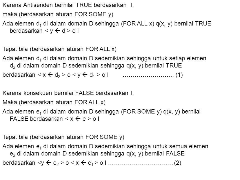 Karena Antisenden bernilai TRUE berdasarkan I, maka (berdasarkan aturan FOR SOME y) Ada elemen d1 di dalam domain D sehingga (FOR ALL x) q(x, y) bernilai TRUE berdasarkan < y  d > o I Tepat bila (berdasarkan aturan FOR ALL x) Ada elemen d1 di dalam domain D sedemikian sehingga untuk setiap elemen d2 di dalam domain D sedemikian sehingga q(x, y) bernilai TRUE berdasarkan < x  d2 > o < y  d1 > o I ……………………..