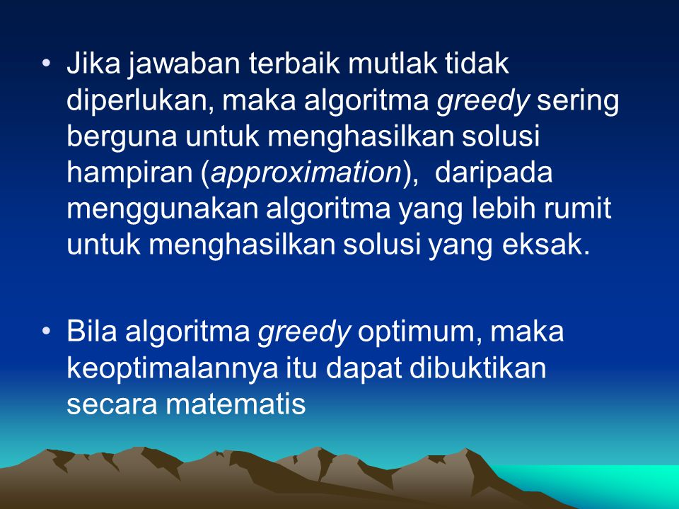 Jika jawaban terbaik mutlak tidak diperlukan, maka algoritma greedy sering berguna untuk menghasilkan solusi hampiran (approximation), daripada menggunakan algoritma yang lebih rumit untuk menghasilkan solusi yang eksak.