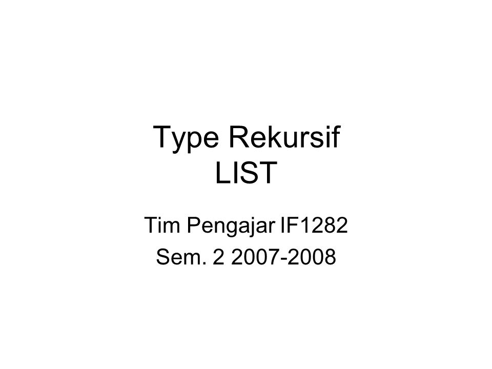 Type Rekursif LIST Tim Pengajar IF1282 Sem