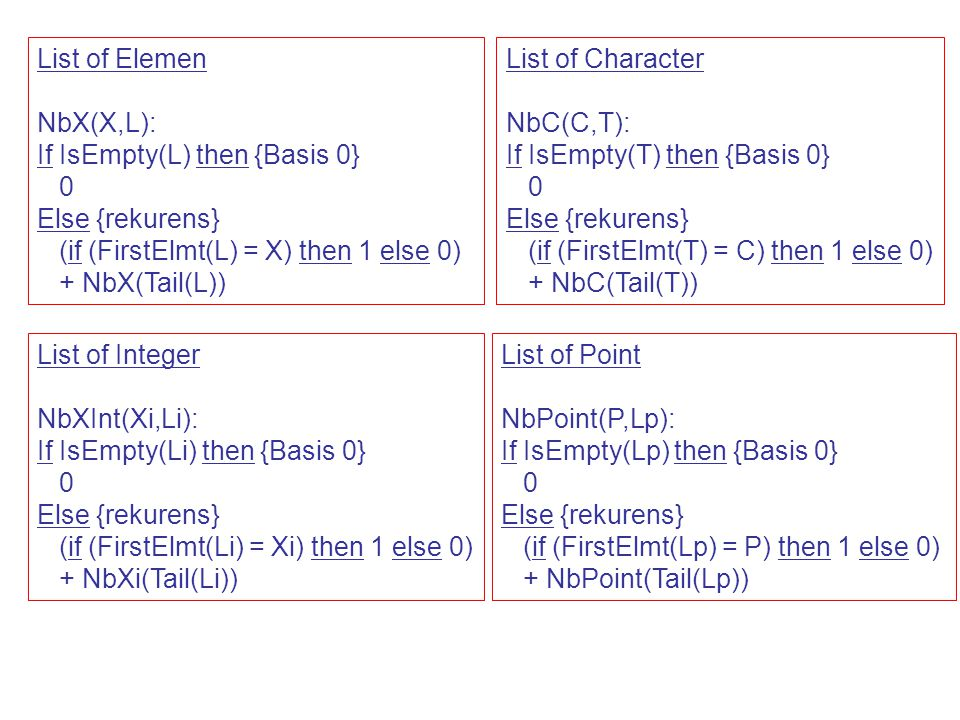 List of Elemen NbX(X,L): If IsEmpty(L) then {Basis 0} Else {rekurens} (if (FirstElmt(L) = X) then 1 else 0)