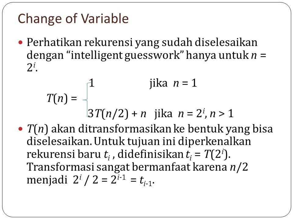 Change of Variable Perhatikan rekurensi yang sudah diselesaikan dengan intelligent guesswork hanya untuk n = 2i.