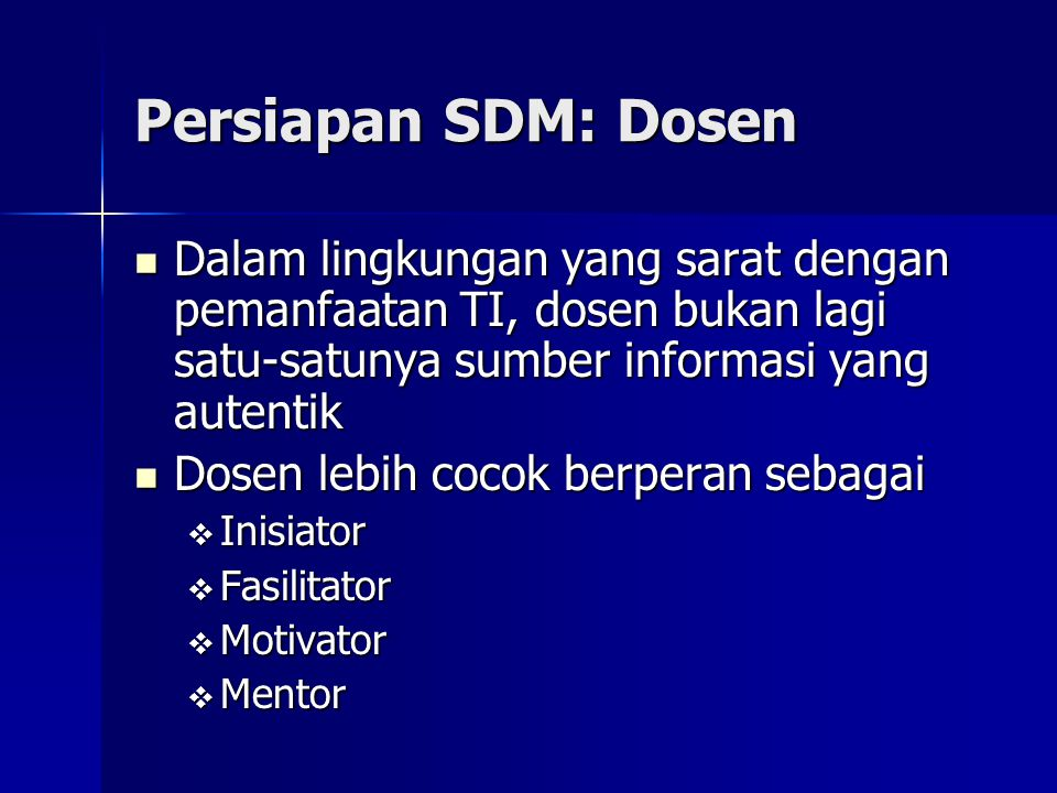 Persiapan SDM: Dosen Dalam lingkungan yang sarat dengan pemanfaatan TI, dosen bukan lagi satu-satunya sumber informasi yang autentik.