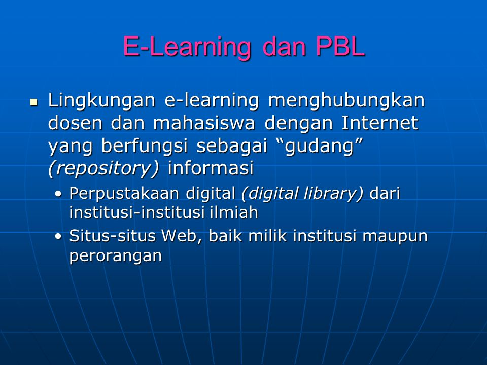 E-Learning dan PBL Lingkungan e-learning menghubungkan dosen dan mahasiswa dengan Internet yang berfungsi sebagai gudang (repository) informasi.