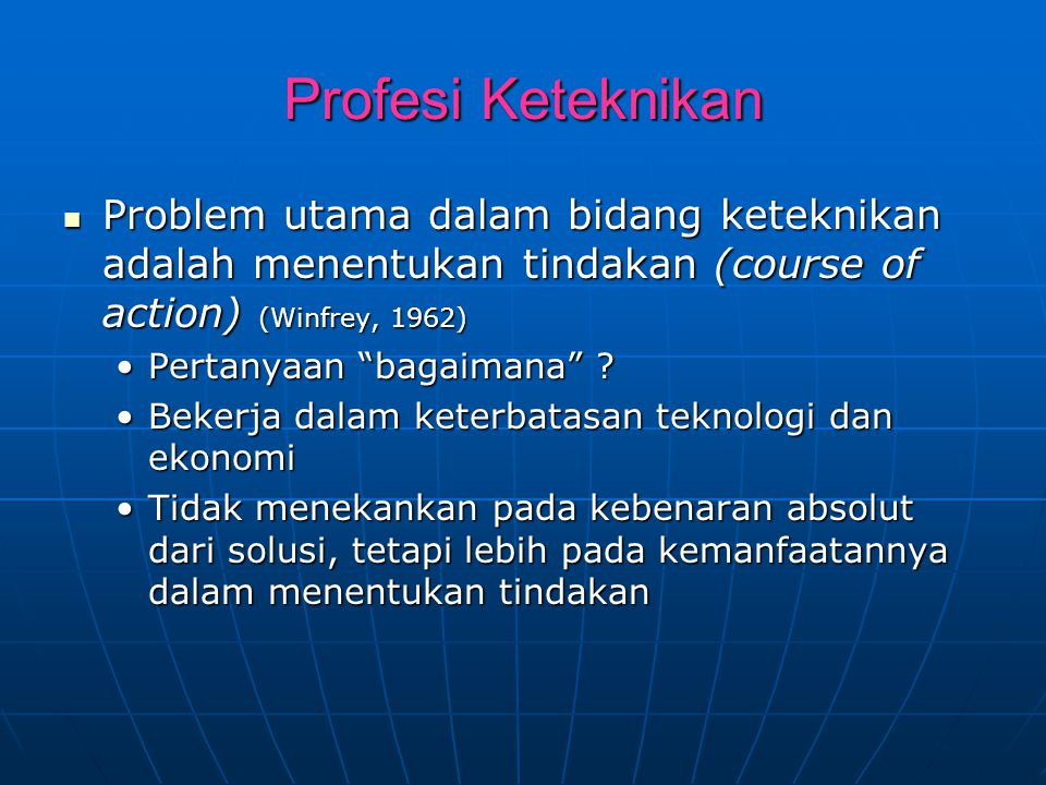 Profesi Keteknikan Problem utama dalam bidang keteknikan adalah menentukan tindakan (course of action) (Winfrey, 1962)