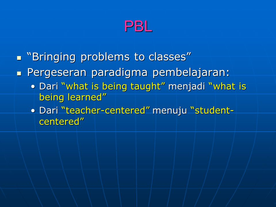 PBL Bringing problems to classes Pergeseran paradigma pembelajaran: