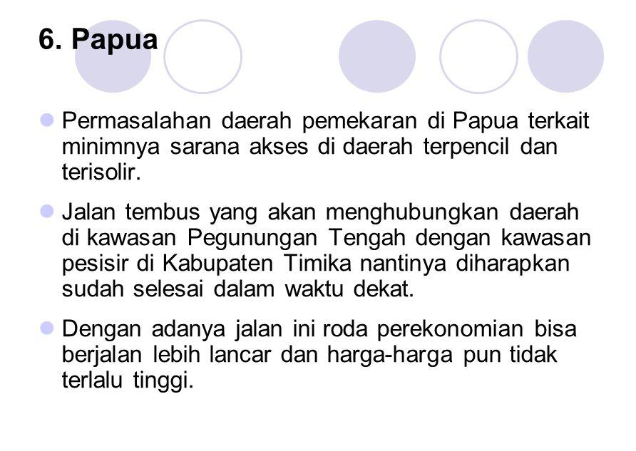 6. Papua Permasalahan daerah pemekaran di Papua terkait minimnya sarana akses di daerah terpencil dan terisolir.