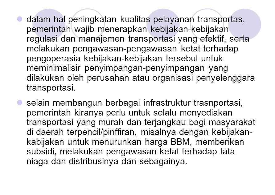 dalam hal peningkatan kualitas pelayanan transportas, pemerintah wajib menerapkan kebijakan-kebijakan regulasi dan manajemen transportasi yang efektif, serta melakukan pengawasan-pengawasan ketat terhadap pengoperasia kebijakan-kebijakan tersebut untuk meminimalisir penyimpangan-penyimpangan yang dilakukan oleh perusahan atau organisasi penyelenggara transportasi.