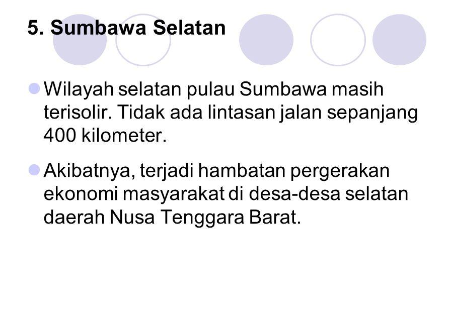 5. Sumbawa Selatan Wilayah selatan pulau Sumbawa masih terisolir. Tidak ada lintasan jalan sepanjang 400 kilometer.