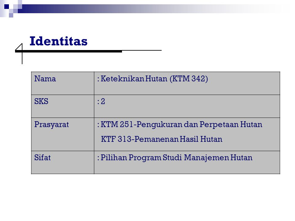 Identitas Nama : Keteknikan Hutan (KTM 342) SKS : 2 Prasyarat