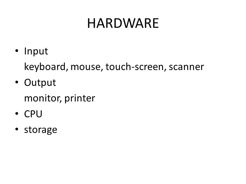 HARDWARE Input keyboard, mouse, touch-screen, scanner Output