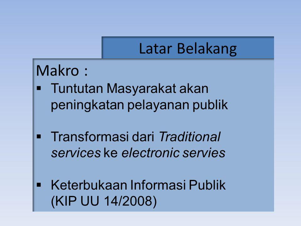 Latar Belakang Makro : Tuntutan Masyarakat akan peningkatan pelayanan publik. Transformasi dari Traditional services ke electronic servies.