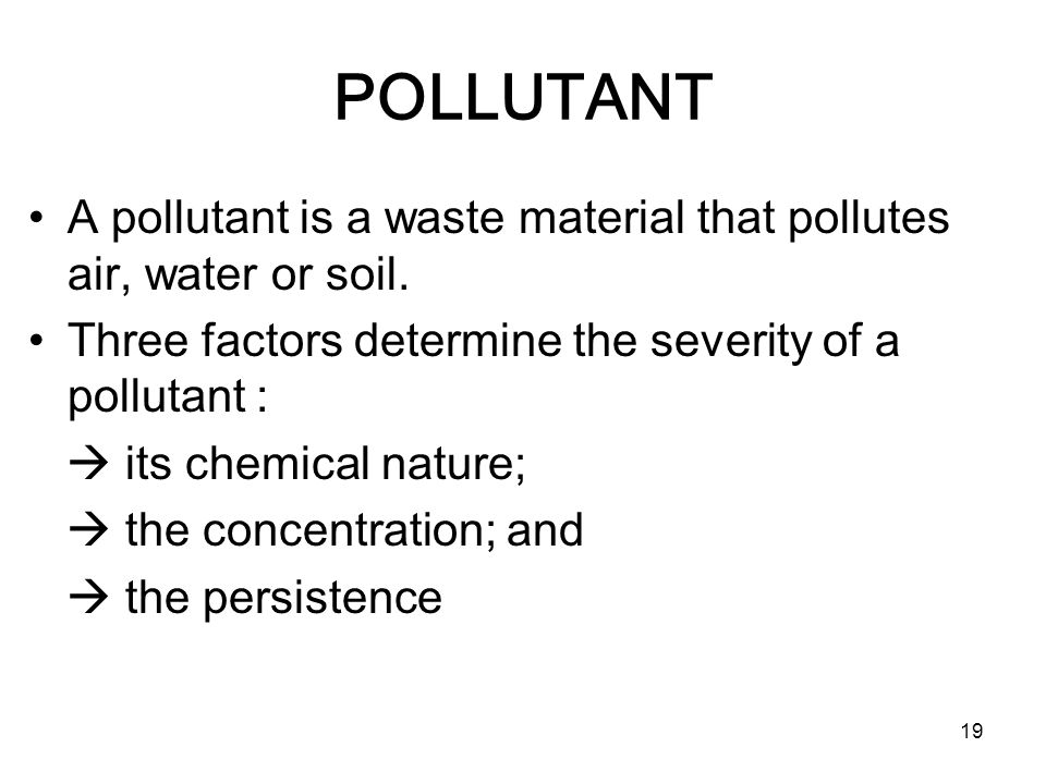 POLLUTANT A pollutant is a waste material that pollutes air, water or soil. Three factors determine the severity of a pollutant :