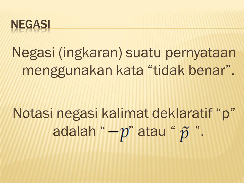 NEGASI Negasi (ingkaran) suatu pernyataan menggunakan kata tidak benar .