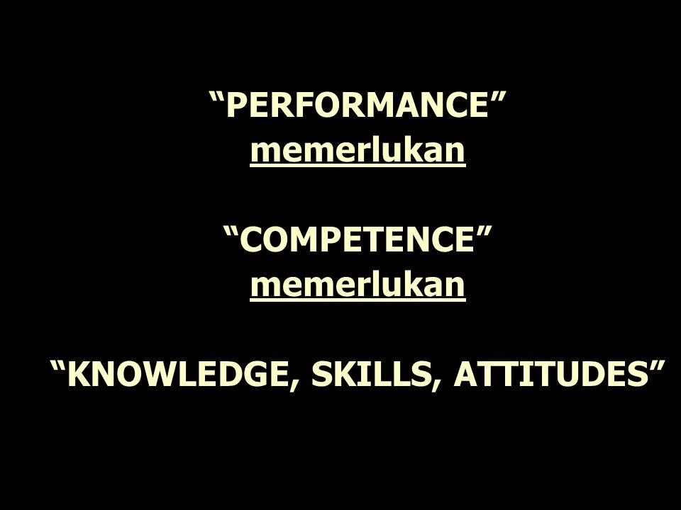 PERFORMANCE memerlukan COMPETENCE KNOWLEDGE, SKILLS, ATTITUDES