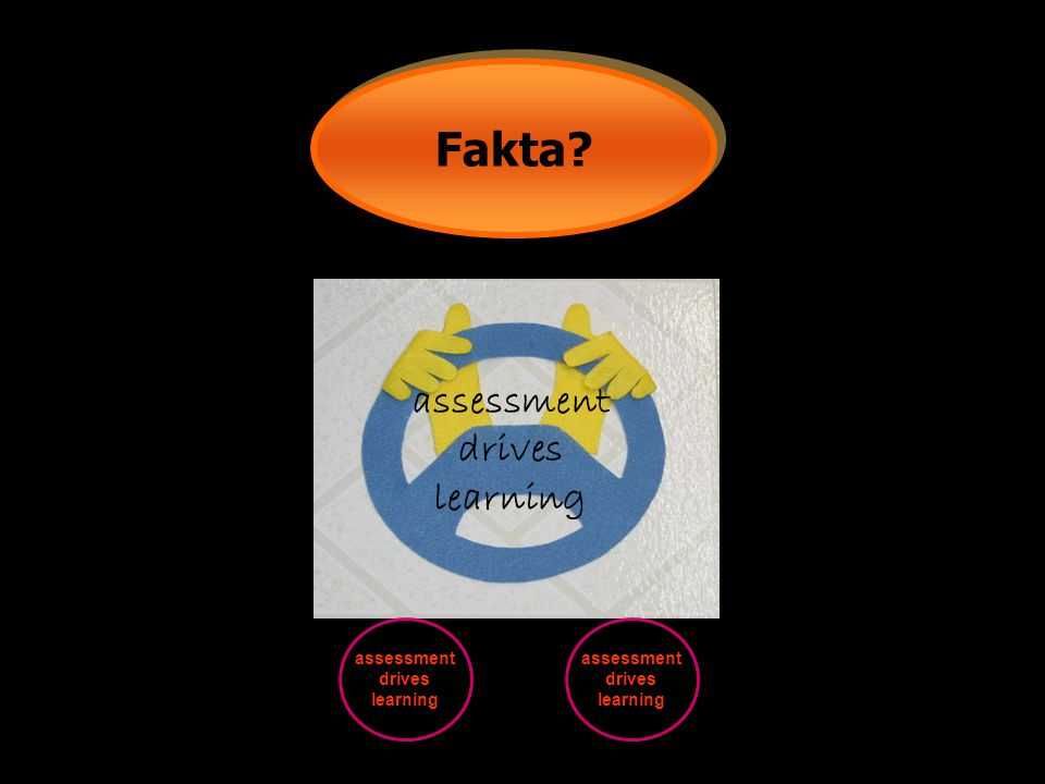 Fakta assessment drives learning assessment drives learning