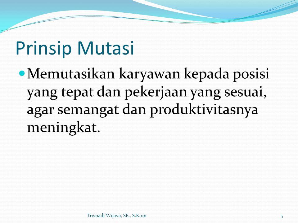 Prinsip Mutasi Memutasikan karyawan kepada posisi yang tepat dan pekerjaan yang sesuai, agar semangat dan produktivitasnya meningkat.