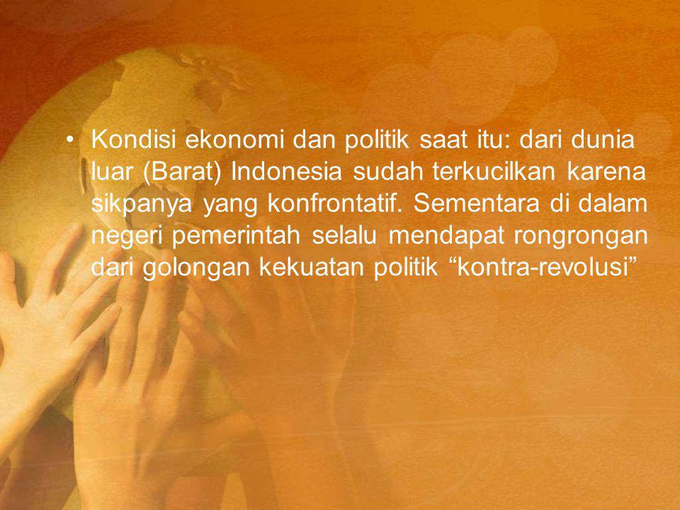 Kondisi ekonomi dan politik saat itu: dari dunia luar (Barat) Indonesia sudah terkucilkan karena sikpanya yang konfrontatif.